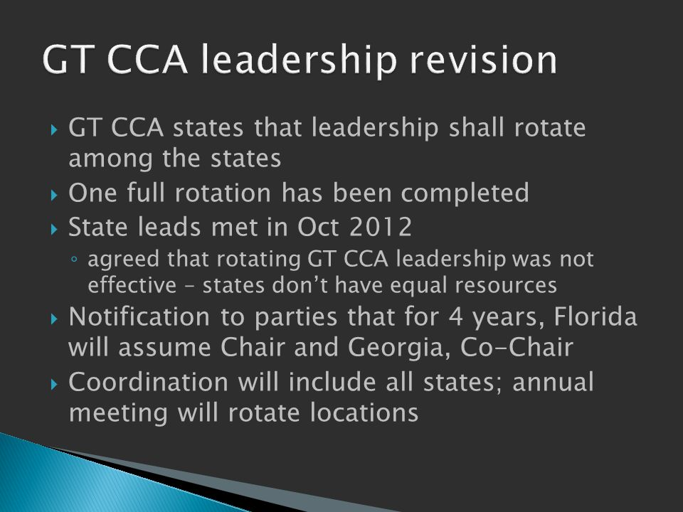  GT CCA states that leadership shall rotate among the states  One full rotation has been completed  State leads met in Oct 2012 ◦ agreed that rotating GT CCA leadership was not effective – states don't have equal resources  Notification to parties that for 4 years, Florida will assume Chair and Georgia, Co-Chair  Coordination will include all states; annual meeting will rotate locations