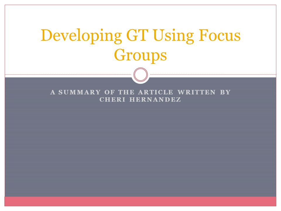 A SUMMARY OF THE ARTICLE WRITTEN BY CHERI HERNANDEZ Developing GT Using Focus Groups