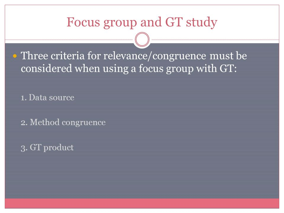 Focus group and GT study Three criteria for relevance/congruence must be considered when using a focus group with GT: 1. Data source 2. Method congrue