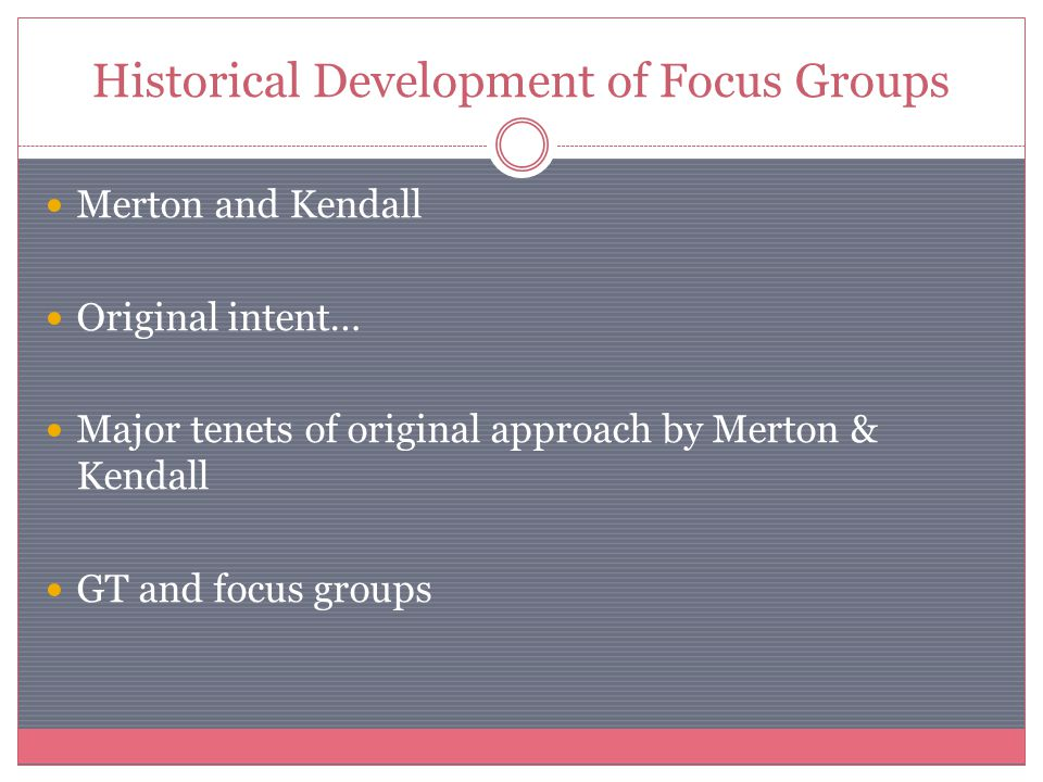 Historical Development of Focus Groups Merton and Kendall Original intent… Major tenets of original approach by Merton & Kendall GT and focus groups