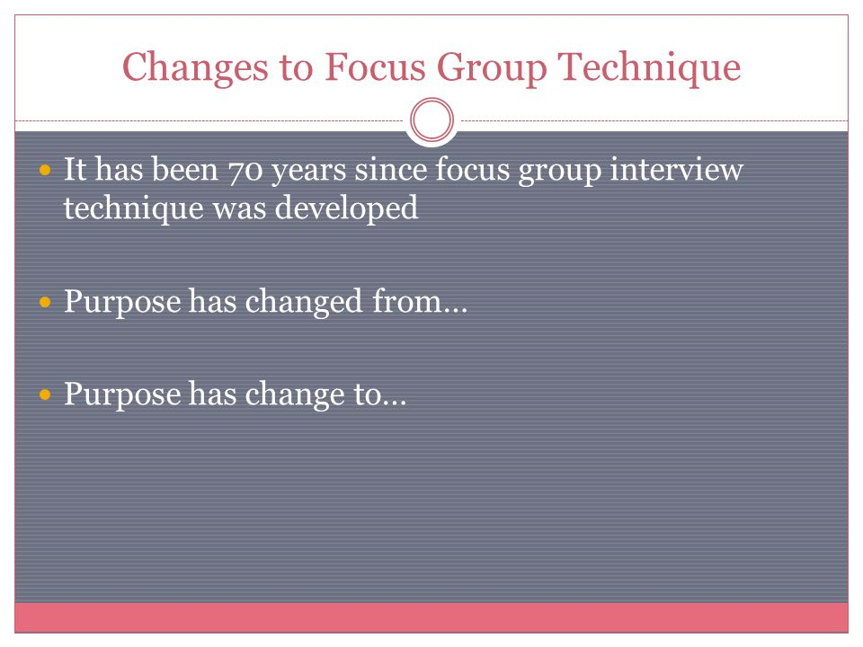 Changes to Focus Group Technique It has been 70 years since focus group interview technique was developed Purpose has changed from… Purpose has change