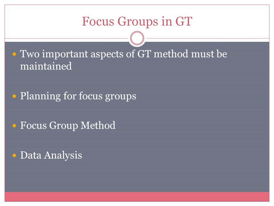Focus Groups in GT Two important aspects of GT method must be maintained Planning for focus groups Focus Group Method Data Analysis