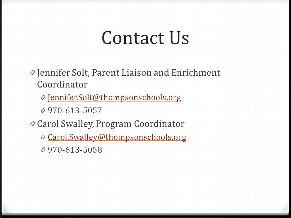 Contact Us 0 Jennifer Solt, Parent Liaison and Enrichment Coordinator 0 Jennifer.Solt@thompsonschools.org Jennifer.Solt@thompsonschools.org 0 970-613-5057 0 Carol Swalley, Program Coordinator 0 Carol.Swalley@thompsonschools.org Carol.Swalley@thompsonschools.org 0 970-613-5058