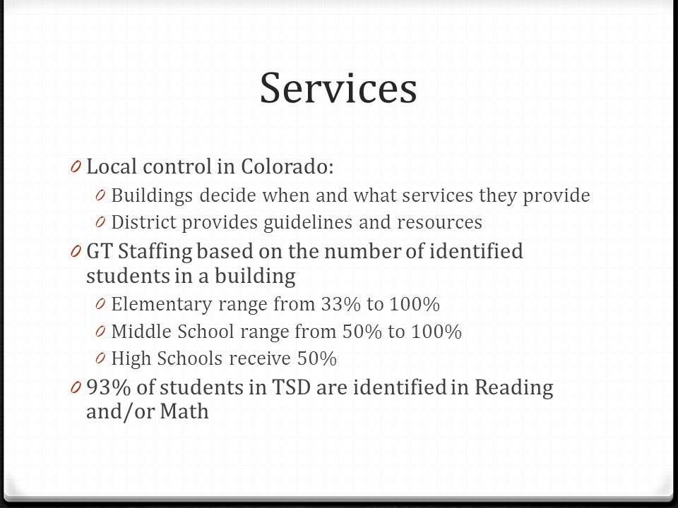 Services by Level 0 Elementary: 0 Generally pull-out in reading and/or math 0 Middle School: 0 Staff work with classroom teachers on differentiation 0 Provide resources and training to school staff 0 Meet with groups of students to work on affective needs 0 High School: 0 Counselors help students with college and career planning, and affective needs 0 Advanced and honors classes