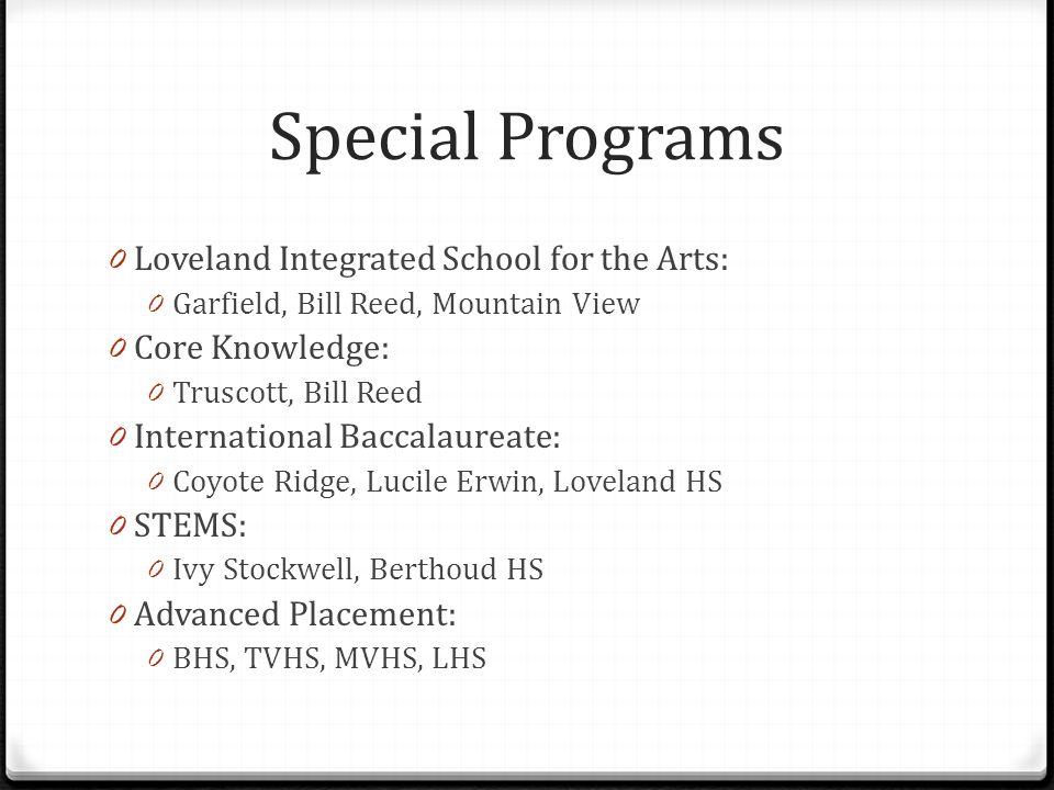 Special Programs 0 Loveland Integrated School for the Arts: 0 Garfield, Bill Reed, Mountain View 0 Core Knowledge: 0 Truscott, Bill Reed 0 International Baccalaureate: 0 Coyote Ridge, Lucile Erwin, Loveland HS 0 STEMS: 0 Ivy Stockwell, Berthoud HS 0 Advanced Placement: 0 BHS, TVHS, MVHS, LHS