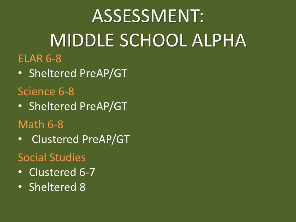 ASSESSMENT: MIDDLE SCHOOL ALPHA ELAR 6-8 Sheltered PreAP/GT Science 6-8 Sheltered PreAP/GT Math 6-8 Clustered PreAP/GT Social Studies Clustered 6-7 Sheltered 8
