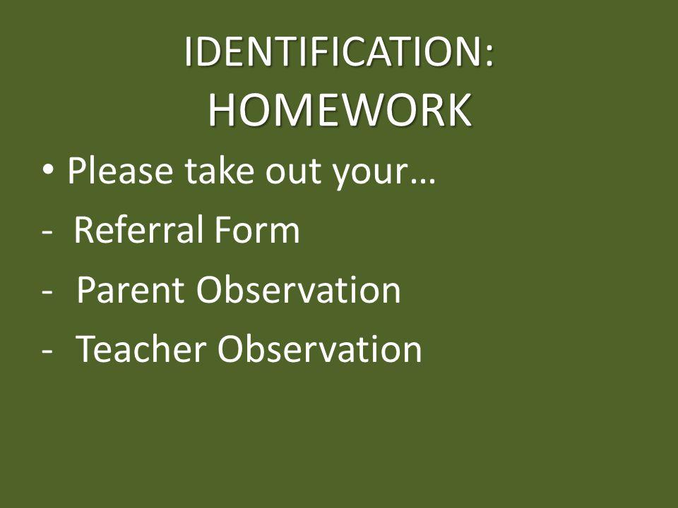 IDENTIFICATION: HOMEWORK Please take out your… - Referral Form - Parent Observation - Teacher Observation