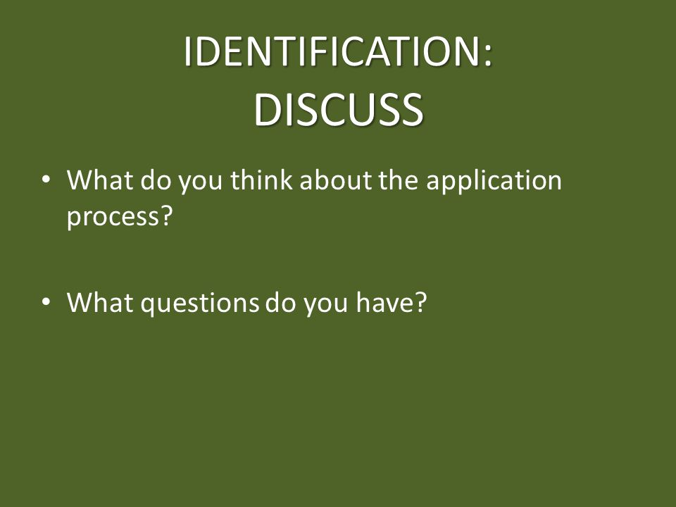 IDENTIFICATION: DISCUSS What do you think about the application process? What questions do you have?