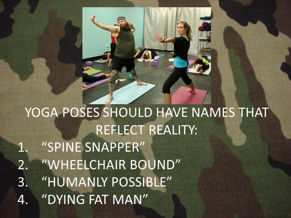 YOGA POSES SHOULD HAVE NAMES THAT REFLECT REALITY: 1. SPINE SNAPPER 2. WHEELCHAIR BOUND 3. HUMANLY POSSIBLE 4. DYING FAT MAN