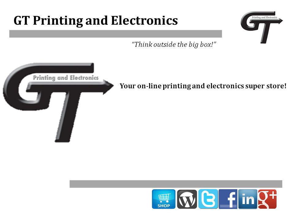 GT Printing and Electronics Think outside the big box! Your on-line printing and electronics super store!