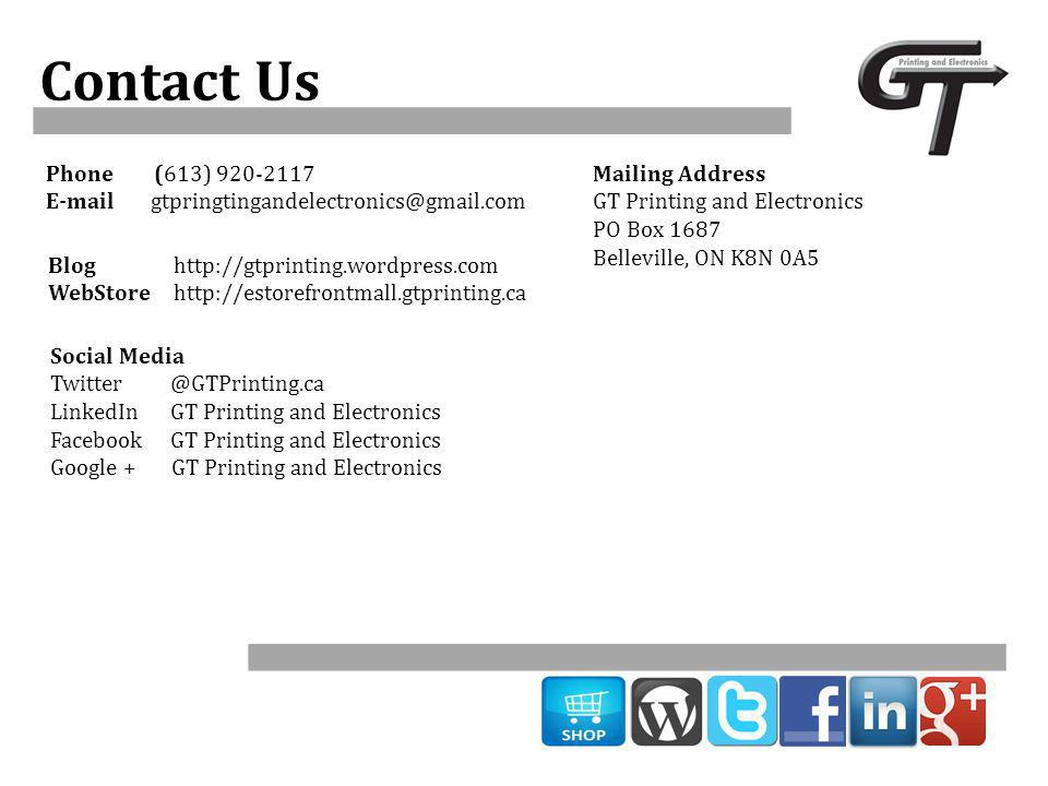 Contact Us Phone (613) 920-2117 E-mailgtpringtingandelectronics@gmail.com Social Media Twitter @GTPrinting.ca LinkedIn GT Printing and Electronics Facebook GT Printing and Electronics Google + GT Printing and Electronics Blog http://gtprinting.wordpress.com WebStore http://estorefrontmall.gtprinting.ca Mailing Address GT Printing and Electronics PO Box 1687 Belleville, ON K8N 0A5