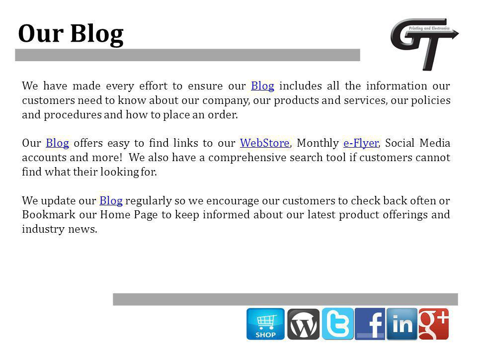 Our Blog We have made every effort to ensure our Blog includes all the information our customers need to know about our company, our products and services, our policies and procedures and how to place an order.Blog Our Blog offers easy to find links to our WebStore, Monthly e-Flyer, Social Media accounts and more.