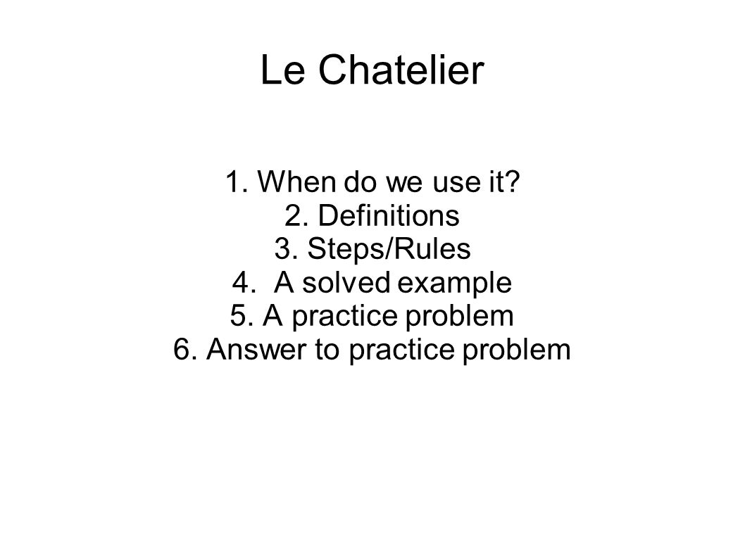 Le Chatelier 1. When do we use it? 2. Definitions 3. Steps/Rules 4. A solved example 5. A practice problem 6. Answer to practice problem