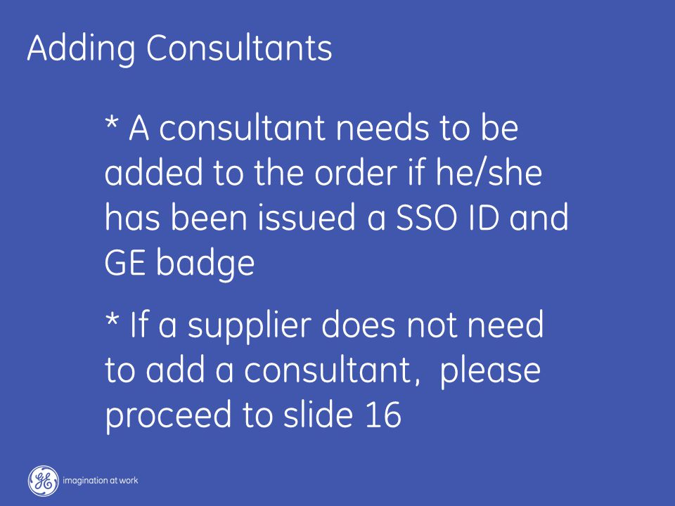 16 / GE / November 2004 Adding Consultants * A consultant needs to be added to the order if he/she has been issued a SSO ID and GE badge * If a supplier does not need to add a consultant, please proceed to slide 16