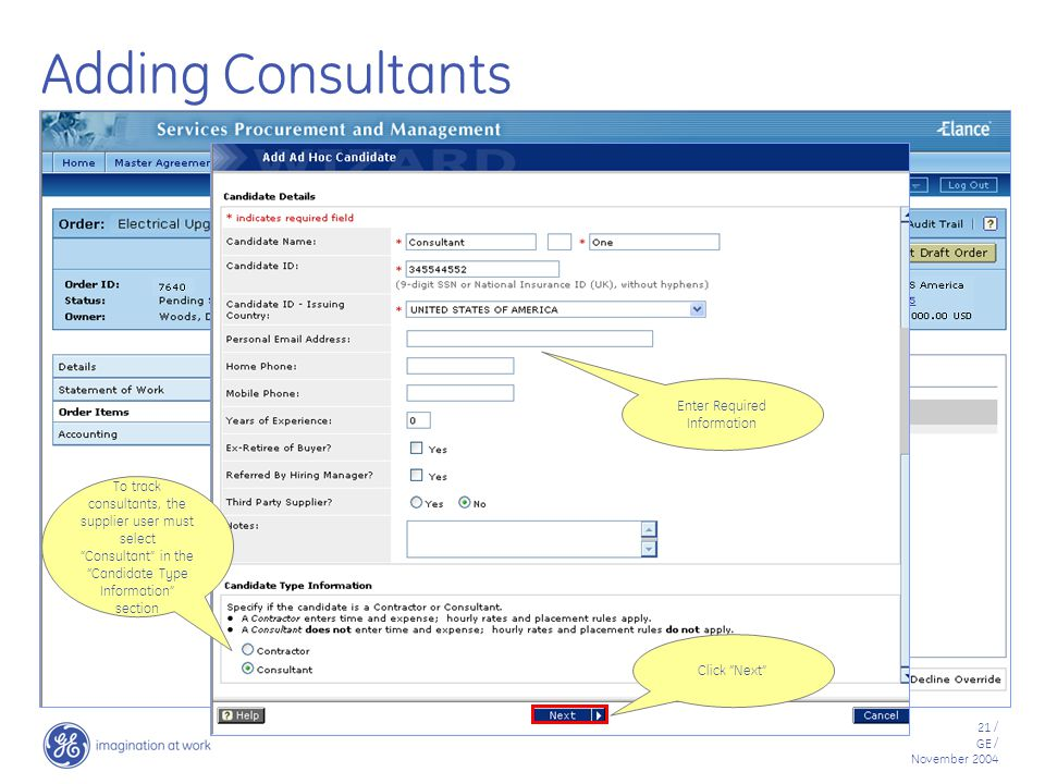 21 / GE / November 2004 Adding Consultants Click Next Enter Required Information To track consultants, the supplier user must select Consultant in the Candidate Type Information section
