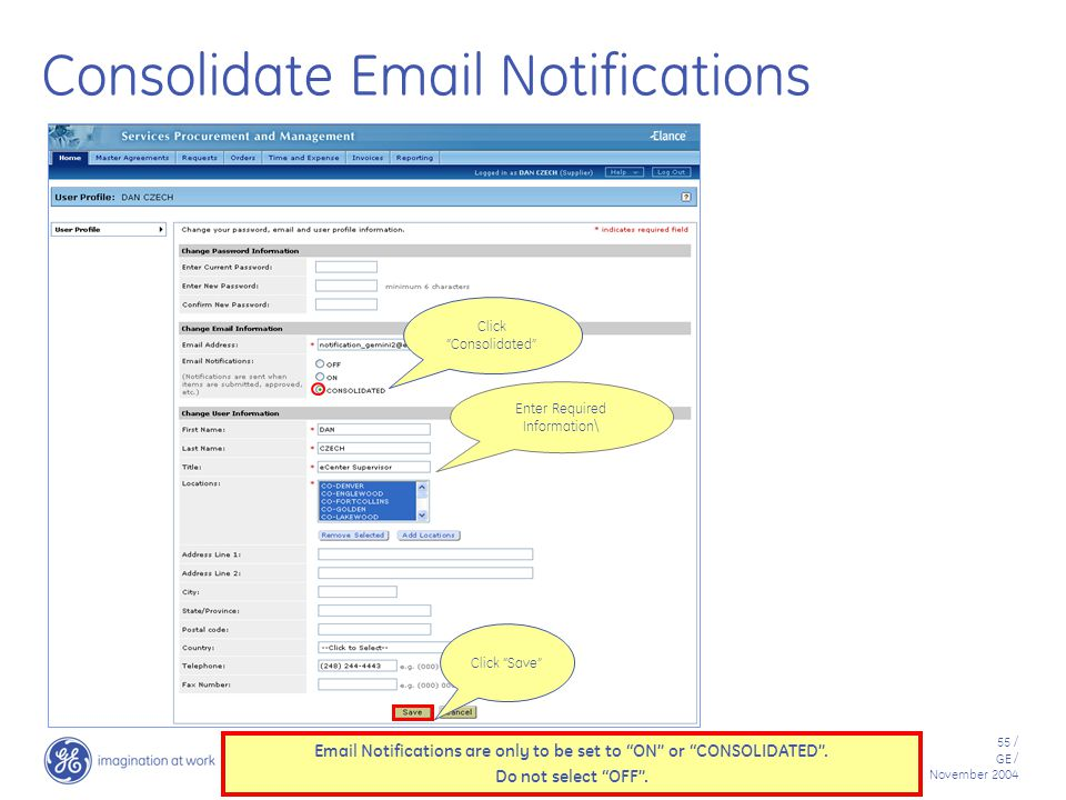 55 / GE / November 2004 Consolidate Email Notifications Click Consolidated Enter Required Information\ Click Save Email Notifications are only to be set to ON or CONSOLIDATED .