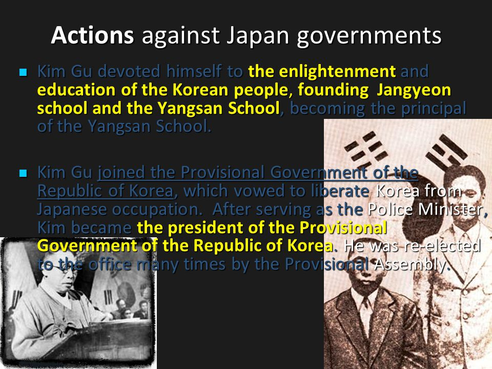 Actions against Japan governments Kim Gu devoted himself to the enlightenment and education of the Korean people, founding Jangyeon school and the Yangsan School, becoming the principal of the Yangsan School.