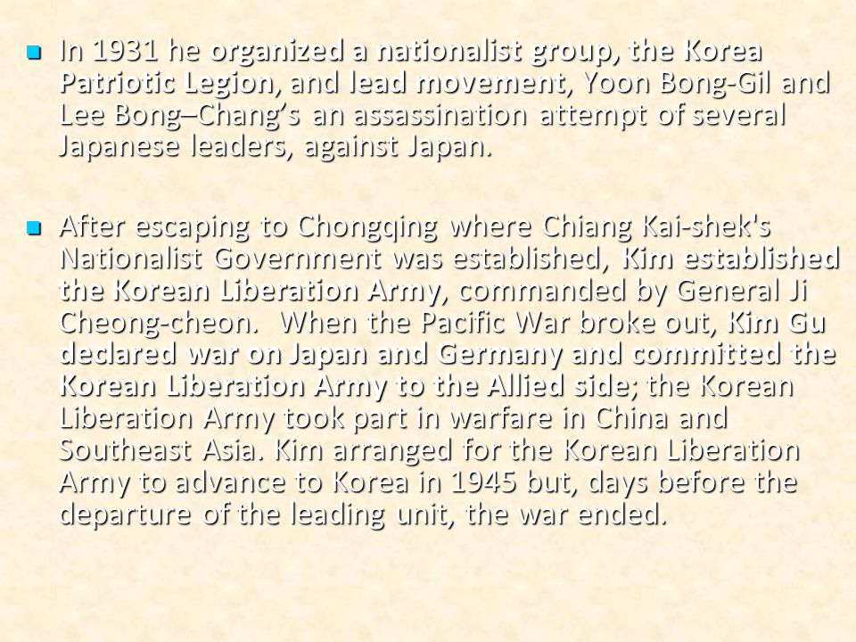 In 1931 he organized a nationalist group, the Korea Patriotic Legion, and lead movement, Yoon Bong-Gil and Lee Bong–Chang's an assassination attempt of several Japanese leaders, against Japan.