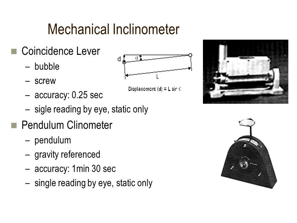 Coincidence Lever –bubble –screw –accuracy: 0.25 sec –sigle reading by eye, static only Pendulum Clinometer –pendulum –gravity referenced –accuracy: 1