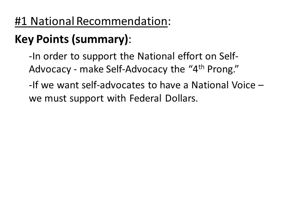#1 National Recommendation: Key Points (summary): -In order to support the National effort on Self- Advocacy - make Self-Advocacy the 4 th Prong. -If we want self-advocates to have a National Voice – we must support with Federal Dollars.