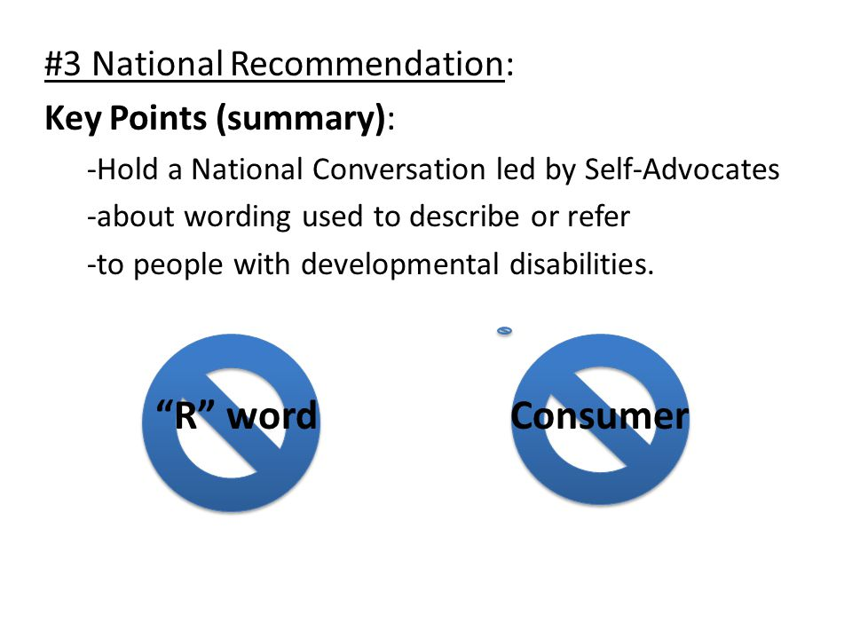 #3 National Recommendation: Key Points (summary): -Hold a National Conversation led by Self-Advocates -about wording used to describe or refer -to people with developmental disabilities.