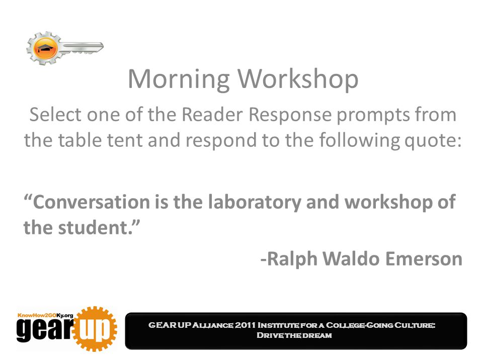 GEAR UP Alliance 2011 Institute for a College-Going Culture: Drive the dream Morning Workshop Select one of the Reader Response prompts from the table tent and respond to the following quote: Conversation is the laboratory and workshop of the student. -Ralph Waldo Emerson