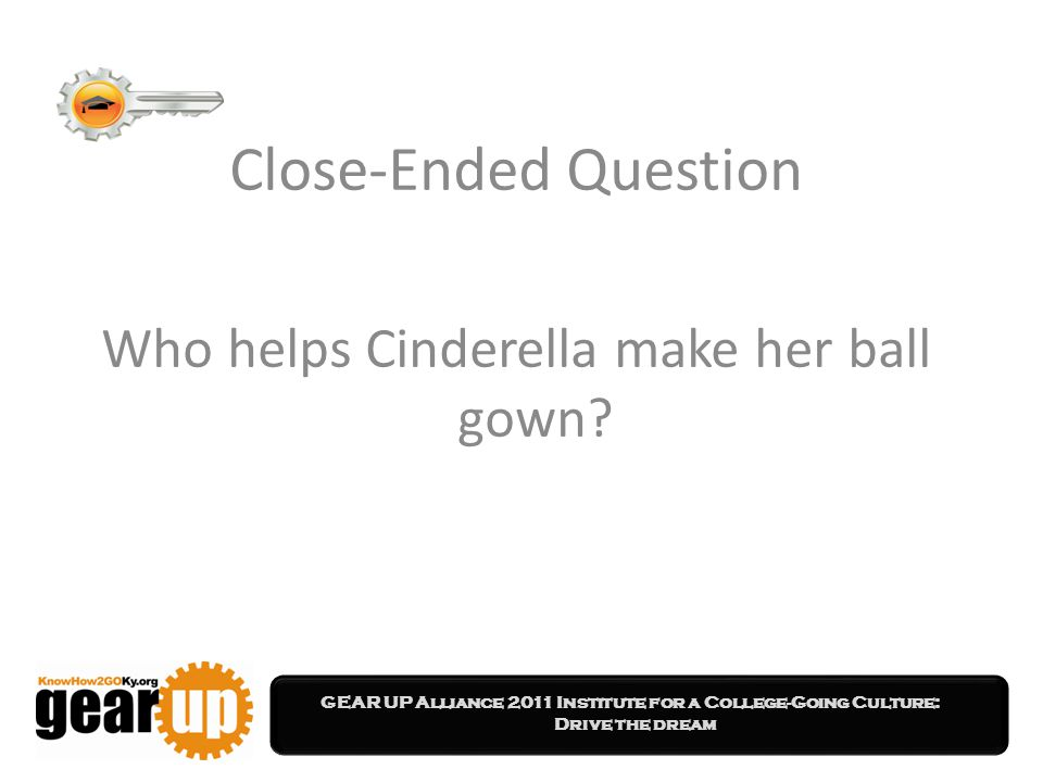 GEAR UP Alliance 2011 Institute for a College-Going Culture: Drive the dream Close-Ended Question Who helps Cinderella make her ball gown?