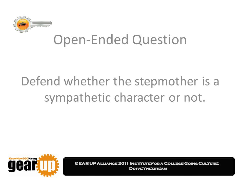 GEAR UP Alliance 2011 Institute for a College-Going Culture: Drive the dream Open-Ended Question Defend whether the stepmother is a sympathetic character or not.