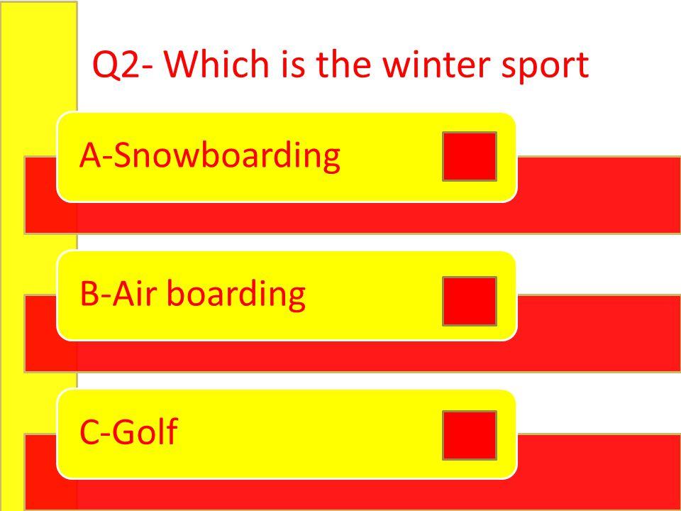 Q2- Which is the winter sport A-SnowboardingB-Air boardingC-Golf