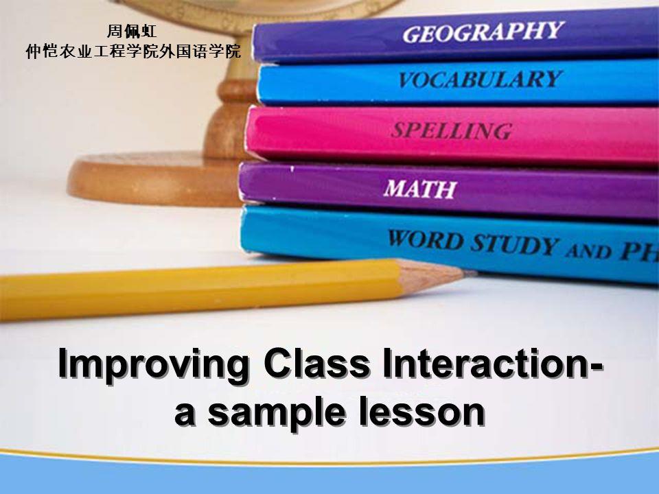 Improving Class Interaction- a sample lesson Improving Class Interaction- a sample lesson 周佩虹 仲恺农业工程学院外国语学院
