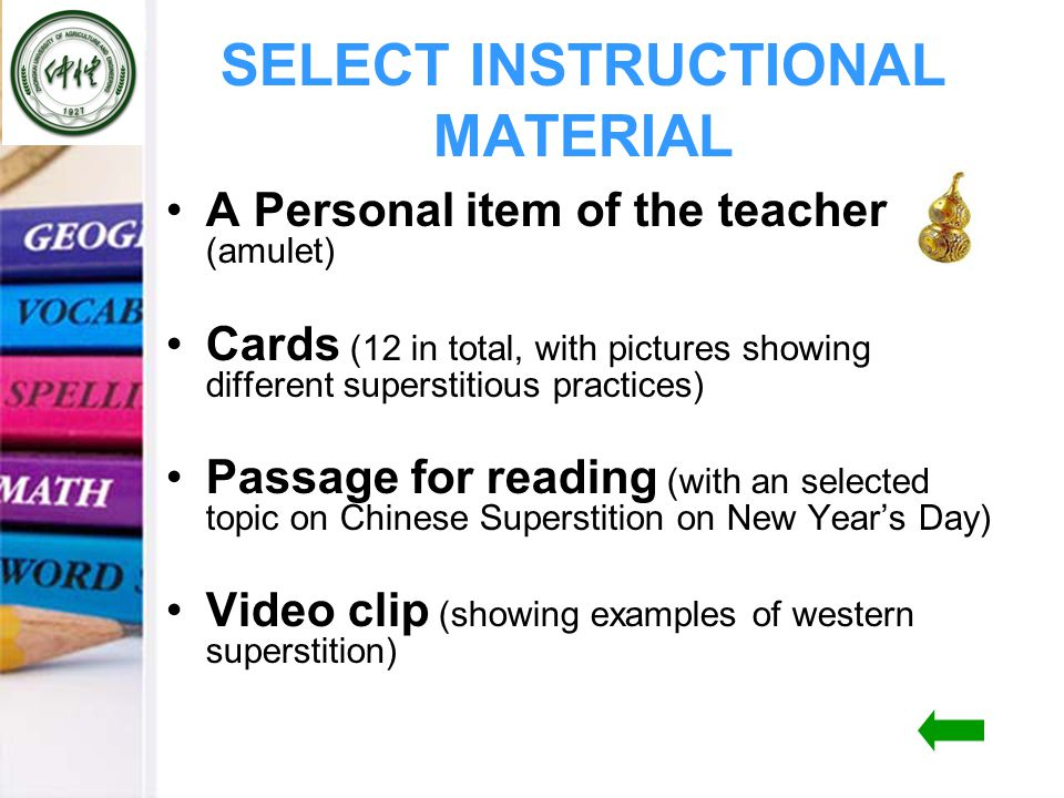 SELECT INSTRUCTIONAL MATERIAL A Personal item of the teacher (amulet) Cards (12 in total, with pictures showing different superstitious practices) Passage for reading (with an selected topic on Chinese Superstition on New Year's Day) Video clip (showing examples of western superstition)