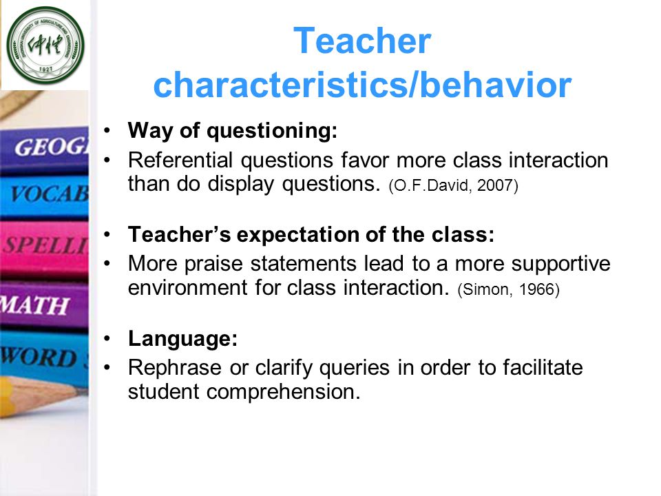 Teacher characteristics/behavior Way of questioning: Referential questions favor more class interaction than do display questions.