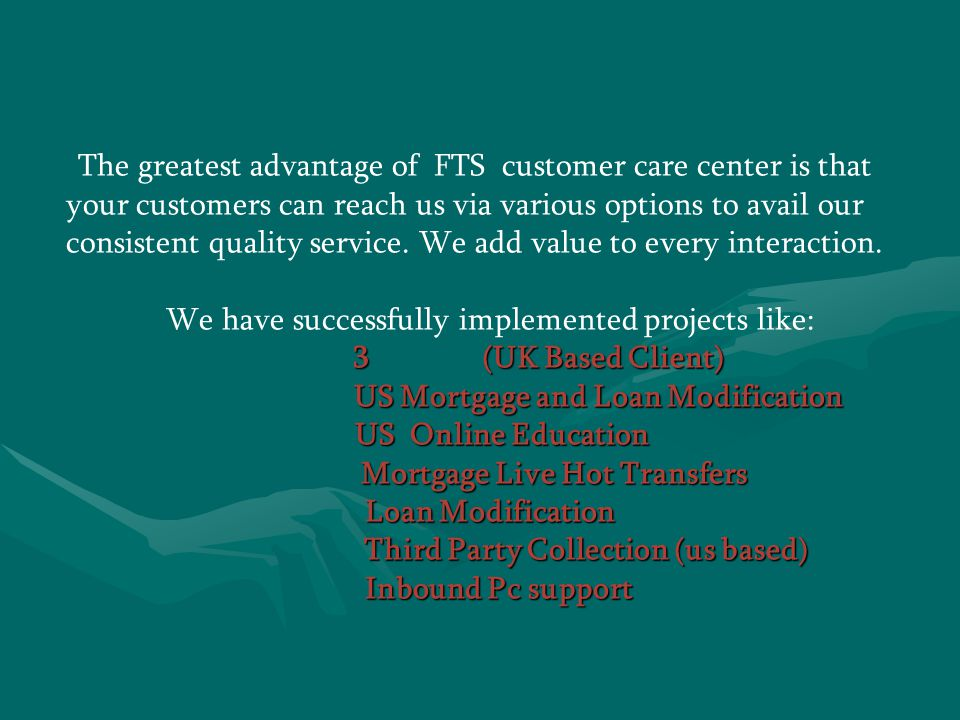 The greatest advantage of FTS customer care center is that your customers can reach us via various options to avail our consistent quality service.