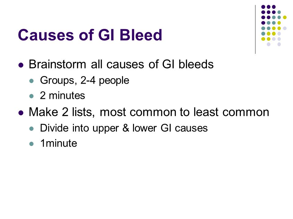 Causes of GI Bleed Brainstorm all causes of GI bleeds Groups, 2-4 people 2 minutes Make 2 lists, most common to least common Divide into upper & lower