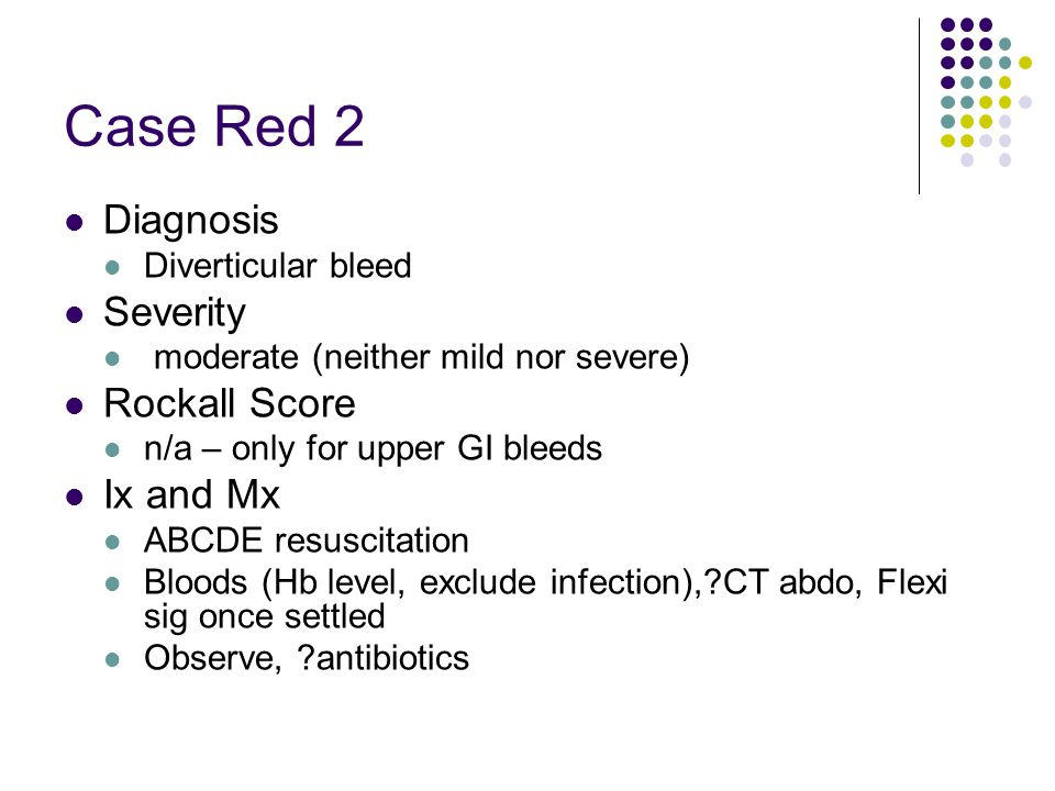 Case Red 2 Diagnosis Diverticular bleed Severity moderate (neither mild nor severe) Rockall Score n/a – only for upper GI bleeds Ix and Mx ABCDE resus