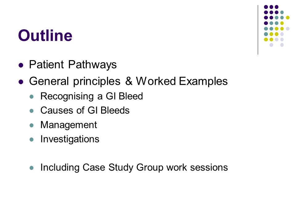 Outline Patient Pathways General principles & Worked Examples Recognising a GI Bleed Causes of GI Bleeds Management Investigations Including Case Stud