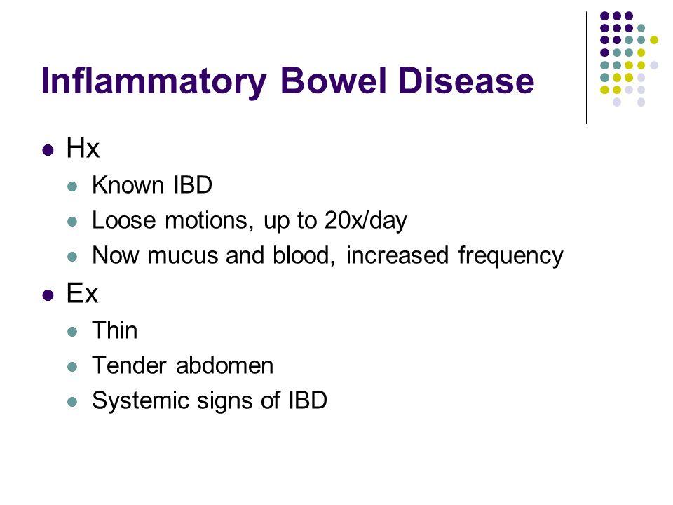 Inflammatory Bowel Disease Hx Known IBD Loose motions, up to 20x/day Now mucus and blood, increased frequency Ex Thin Tender abdomen Systemic signs of