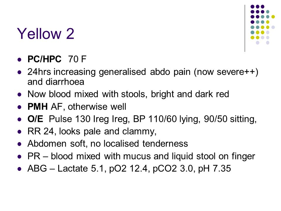 Yellow 2 PC/HPC 70 F 24hrs increasing generalised abdo pain (now severe++) and diarrhoea Now blood mixed with stools, bright and dark red PMH AF, othe