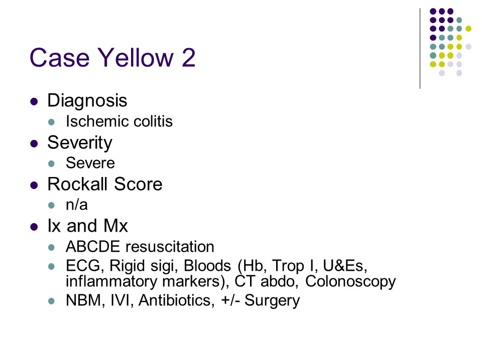 Case Yellow 2 Diagnosis Ischemic colitis Severity Severe Rockall Score n/a Ix and Mx ABCDE resuscitation ECG, Rigid sigi, Bloods (Hb, Trop I, U&Es, in
