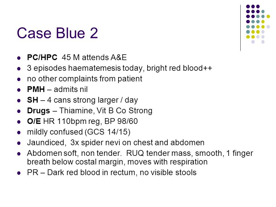 Case Blue 2 PC/HPC 45 M attends A&E 3 episodes haematemesis today, bright red blood++ no other complaints from patient PMH – admits nil SH – 4 cans st