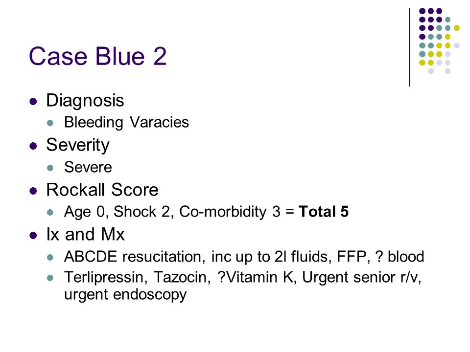 Case Blue 2 Diagnosis Bleeding Varacies Severity Severe Rockall Score Age 0, Shock 2, Co-morbidity 3 = Total 5 Ix and Mx ABCDE resucitation, inc up to