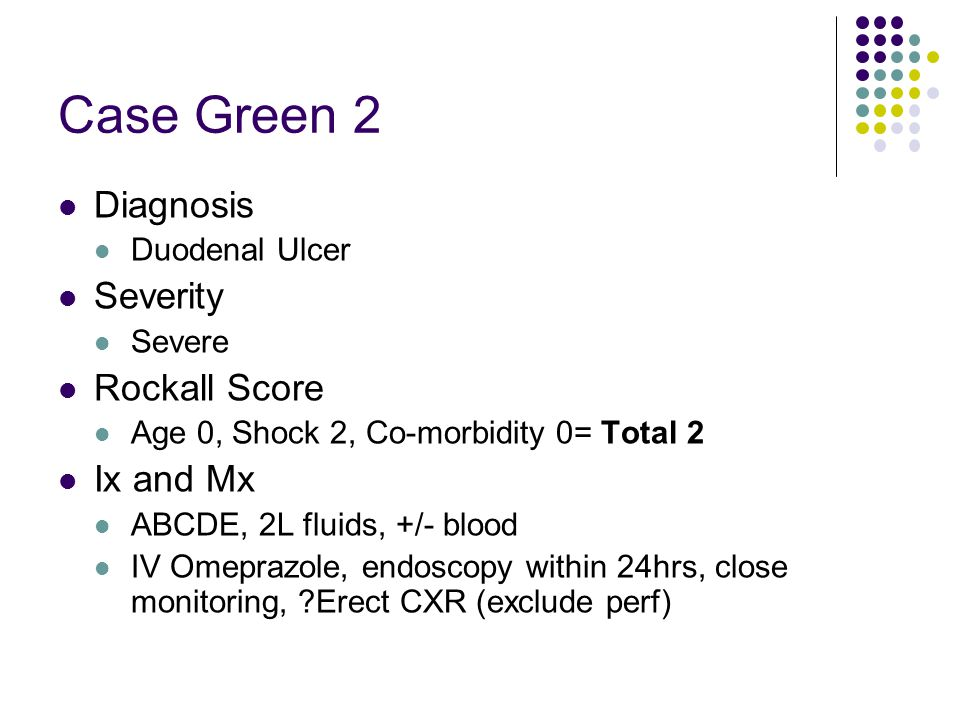 Case Green 2 Diagnosis Duodenal Ulcer Severity Severe Rockall Score Age 0, Shock 2, Co-morbidity 0= Total 2 Ix and Mx ABCDE, 2L fluids, +/- blood IV O