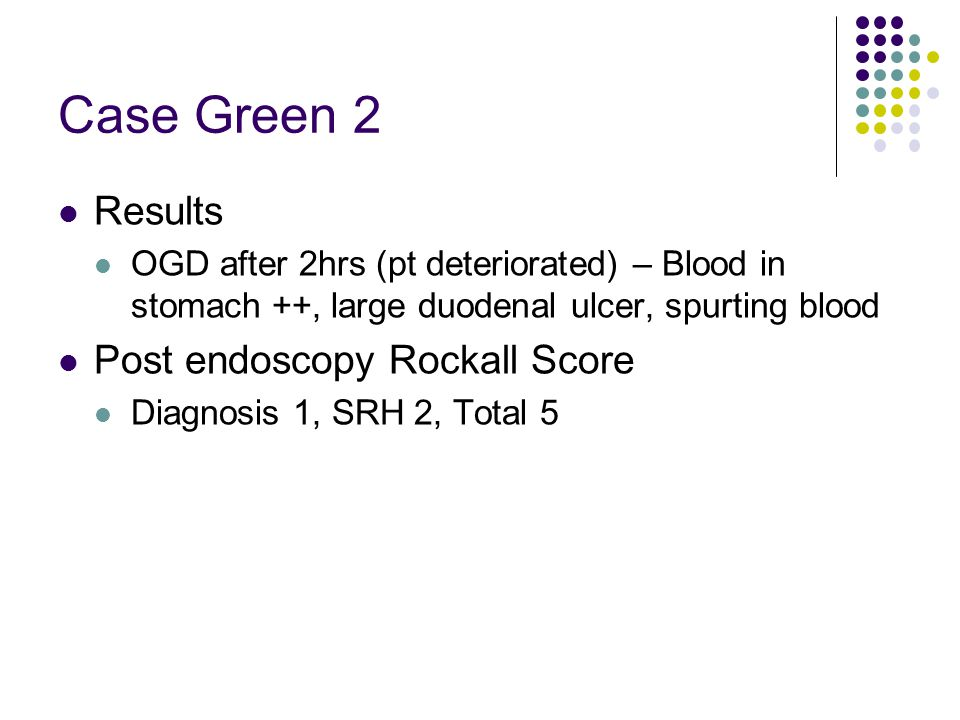 Case Green 2 Results OGD after 2hrs (pt deteriorated) – Blood in stomach ++, large duodenal ulcer, spurting blood Post endoscopy Rockall Score Diagnos