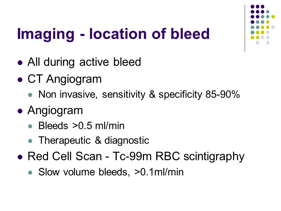 Imaging - location of bleed All during active bleed CT Angiogram Non invasive, sensitivity & specificity 85-90% Angiogram Bleeds >0.5 ml/min Therapeut