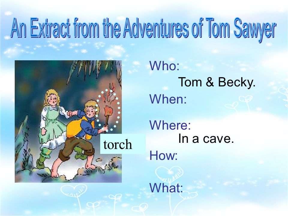 Who: Tom & Becky. When: Where: In a cave. How: What: torch