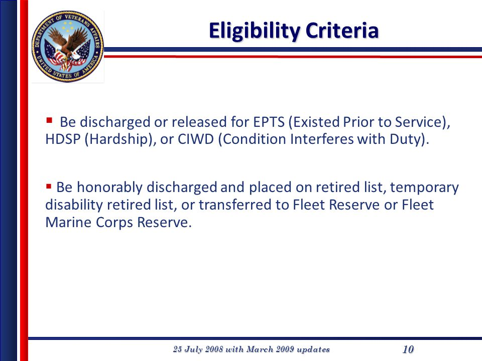 25 July 2008 with March 2009 updates 10 Eligibility Criteria  Be discharged or released for EPTS (Existed Prior to Service), HDSP (Hardship), or CIWD (Condition Interferes with Duty).
