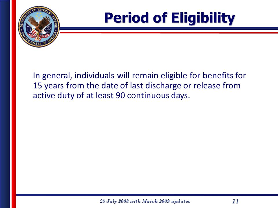 25 July 2008 with March 2009 updates 11 Period of Eligibility In general, individuals will remain eligible for benefits for 15 years from the date of last discharge or release from active duty of at least 90 continuous days.
