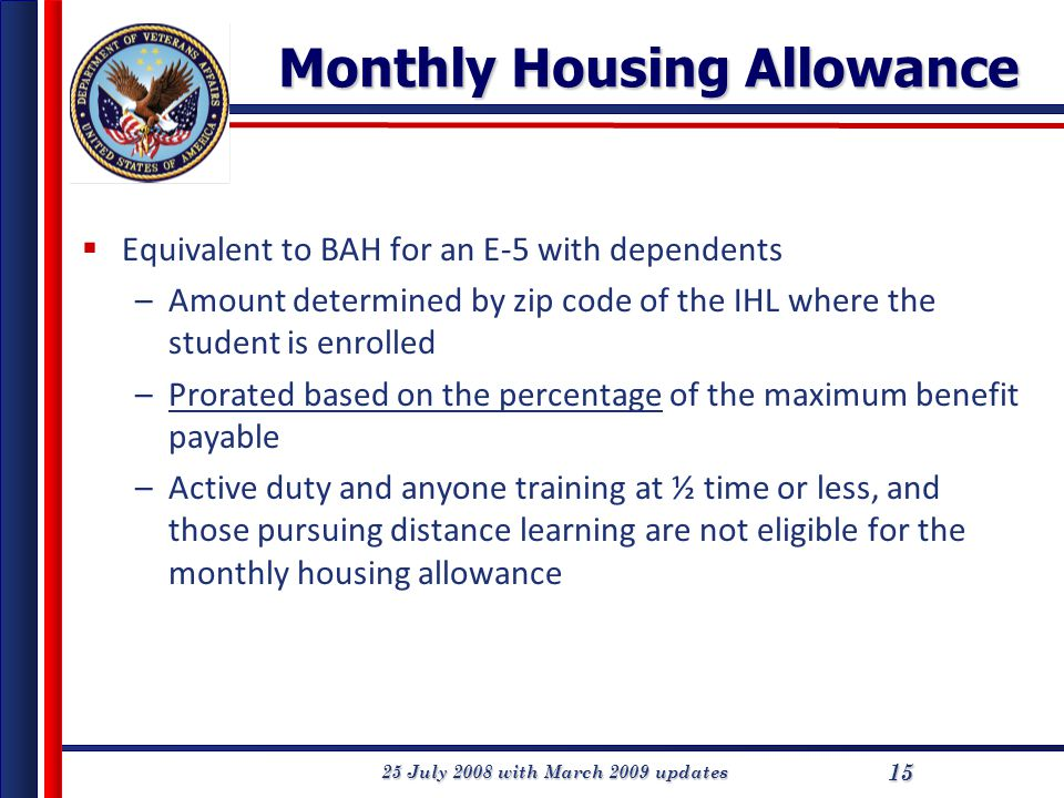 25 July 2008 with March 2009 updates 15 Monthly Housing Allowance  Equivalent to BAH for an E-5 with dependents –Amount determined by zip code of the IHL where the student is enrolled –Prorated based on the percentage of the maximum benefit payable –Active duty and anyone training at ½ time or less, and those pursuing distance learning are not eligible for the monthly housing allowance