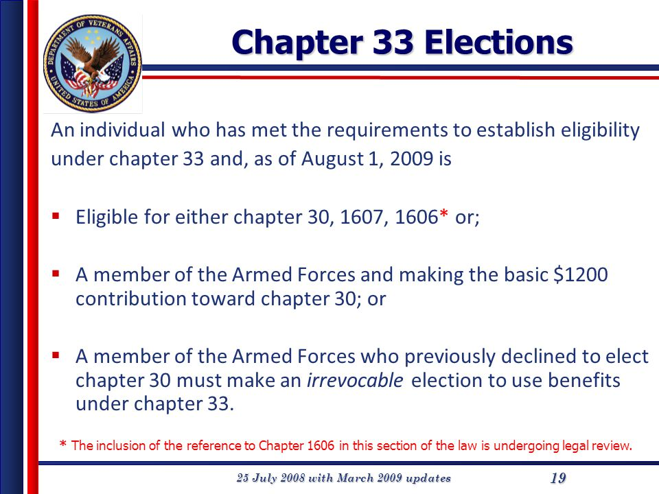 25 July 2008 with March 2009 updates 19 Chapter 33 Elections An individual who has met the requirements to establish eligibility under chapter 33 and, as of August 1, 2009 is  Eligible for either chapter 30, 1607, 1606* or;  A member of the Armed Forces and making the basic $1200 contribution toward chapter 30; or  A member of the Armed Forces who previously declined to elect chapter 30 must make an irrevocable election to use benefits under chapter 33.