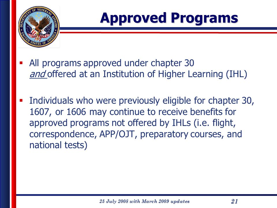 25 July 2008 with March 2009 updates 21 Approved Programs  All programs approved under chapter 30 and offered at an Institution of Higher Learning (IHL)  Individuals who were previously eligible for chapter 30, 1607, or 1606 may continue to receive benefits for approved programs not offered by IHLs (i.e.